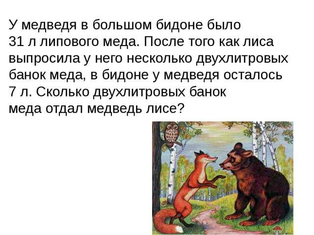 У медведя в большом бидоне было 31 л липового меда. После того как лиса выпро...