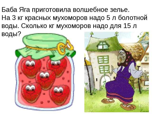 Баба Яга приготовила волшебное зелье. На 3 кг красных мухоморов надо 5 л боло...