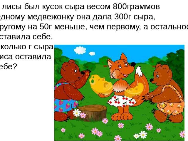 У лисы был кусок сыра весом 800граммов Одному медвежонку она дала 300г сыра,...