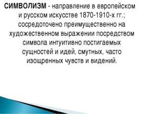 СИМВОЛИЗМ - направление в европейском и русском искусстве 1870-1910-х гг.; со