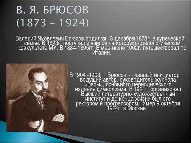 Валерий Яковлевич Брюсов родился 13 декабря 1873г. в купеческой семье. В 1893...