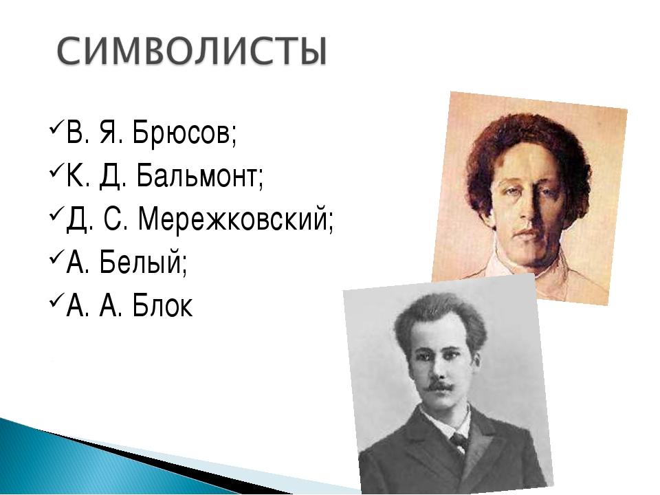 В. Я. Брюсов; К. Д. Бальмонт; Д. С. Мережковский; А. Белый; А. А. Блок