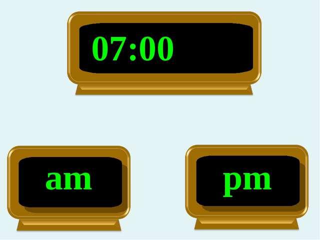 am 07:00 pm