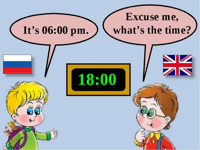 18:00 Excuse me, what's the time? It's 06:00 pm.