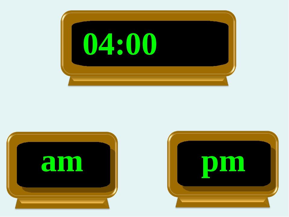 04:00 pm am