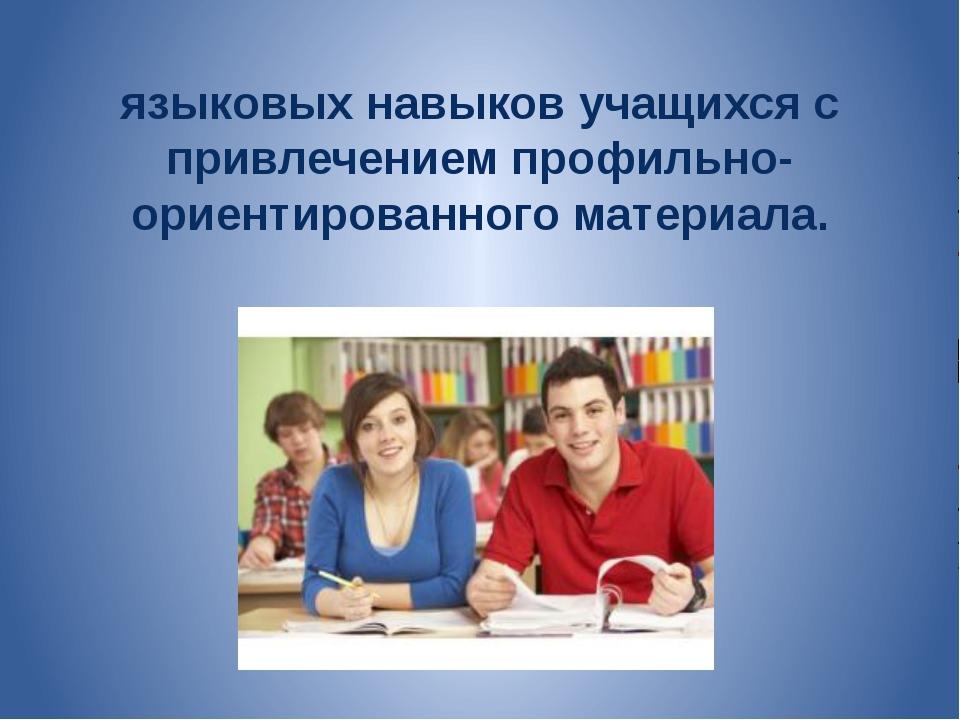 языковых навыков учащихся с привлечением профильно-ориентированного материала.