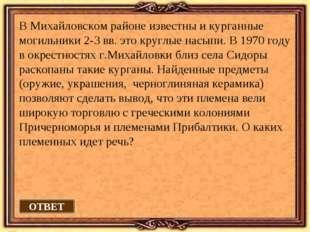 ОТВЕТ В Михайловском районе известны и курганные могильники 2-3 вв. это кругл