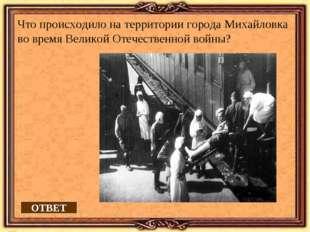 ОТВЕТ Что происходило на территории города Михайловка во время Великой Отечес