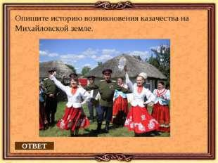 ОТВЕТ Опишите историю возникновения казачества на Михайловской земле.