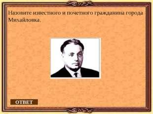 ОТВЕТ Назовите известного и почетного гражданина города Михайловка.