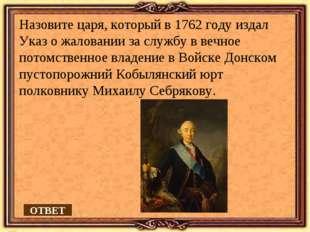 Назовите царя, который в 1762 году издал Указ о жаловании за службу в вечное