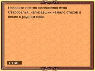 Назовите поэтов-песенников села Староселья, написавших немало стихов и песен