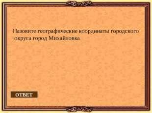 ОТВЕТ Назовите географические координаты городского округа город Михайловка