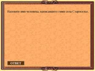 Назовите имя человека, написавшего гимн села Староселье. ОТВЕТ