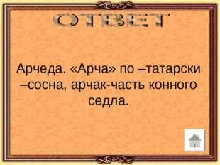 Арчеда. «Арча» по –татарски –сосна, арчак-часть конного седла.