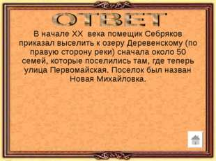 В начале XX века помещик Себряков приказал выселить к озеру Деревенскому (по