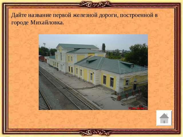 Дайте название первой железной дороги, построенной в городе Михайловка.