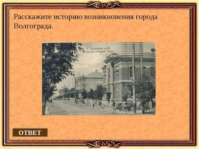 ОТВЕТ Расскажите историю возникновения города Волгограда.