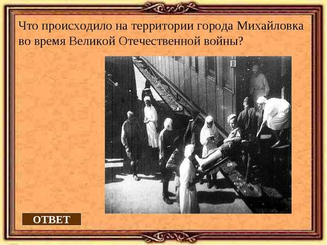 ОТВЕТ Что происходило на территории города Михайловка во время Великой Отечес...