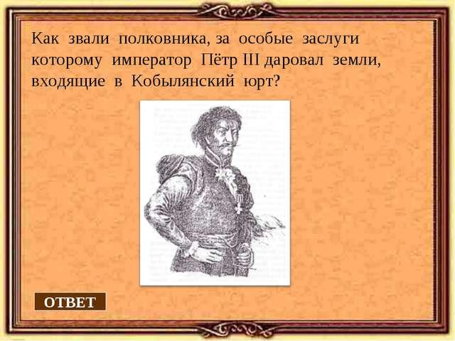 Как звали полковника, за особые заслуги которому император Пётр III даровал з...