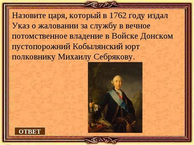 Назовите царя, который в 1762 году издал Указ о жаловании за службу в вечное...