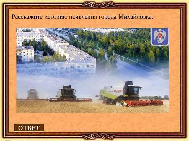 ОТВЕТ Расскажите историю появления города Михайловка.