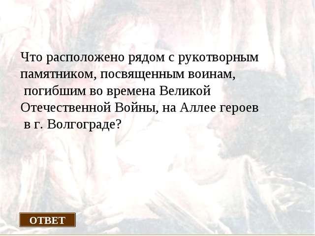 ХОЖДЕНИЕ В НАРОД Что расположено рядом с рукотворным памятником, посвященным...