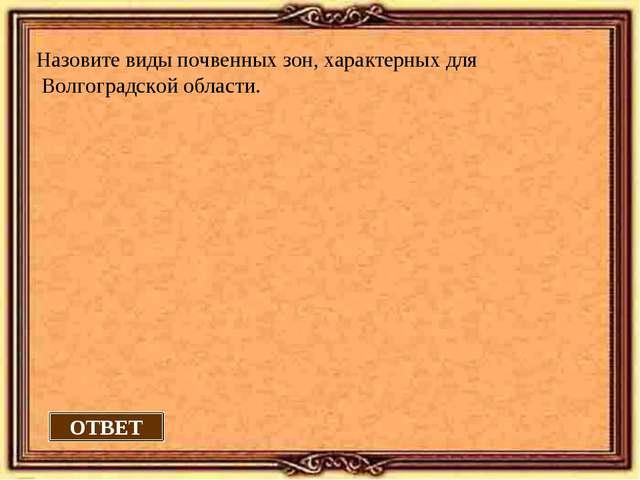 Назовите виды почвенных зон, характерных для Волгоградской области. ОТВЕТ