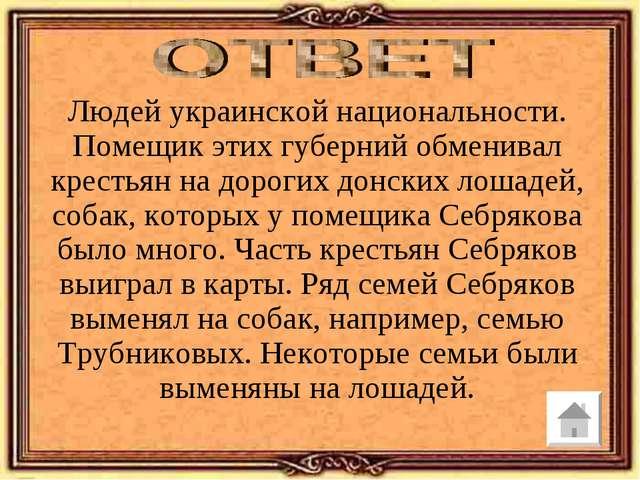 Людей украинской национальности. Помещик этих губерний обменивал крестьян на...