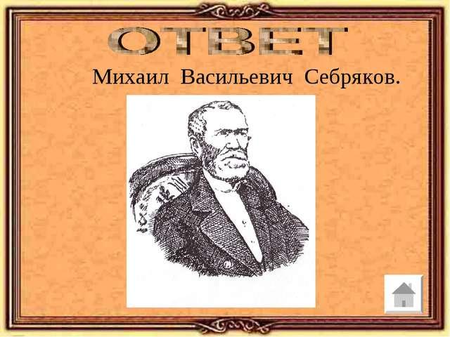 Михаил Васильевич Себряков.