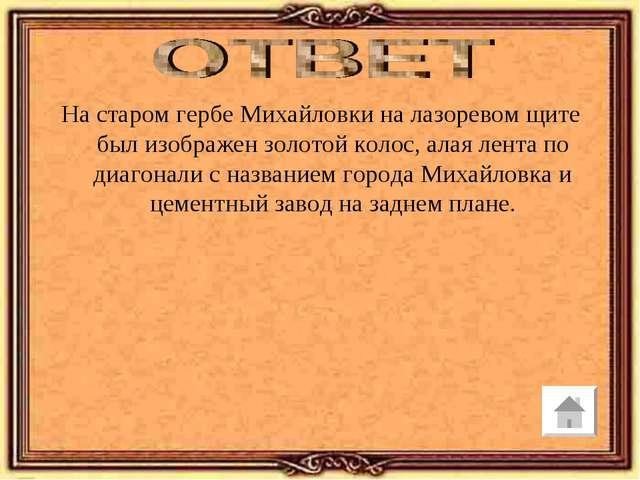 На старом гербе Михайловки на лазоревом щите был изображен золотой колос, ала...