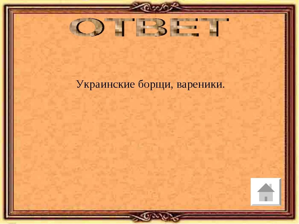 Украинские борщи, вареники.