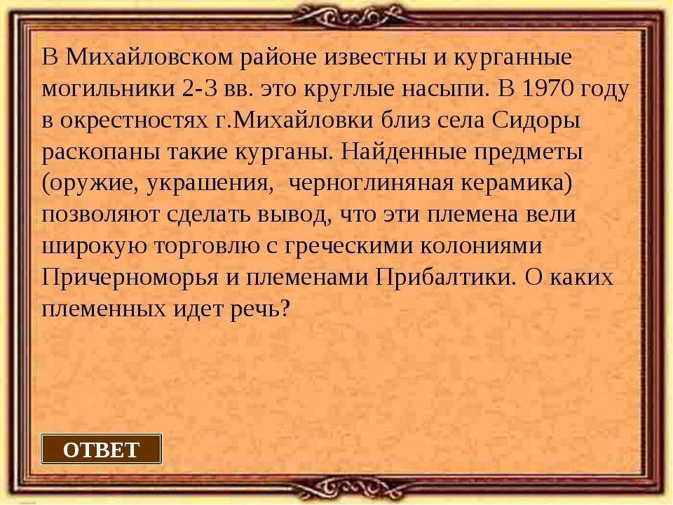 ОТВЕТ В Михайловском районе известны и курганные могильники 2-3 вв. это кругл...