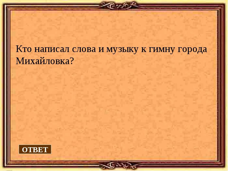 Кто написал слова и музыку к гимну города Михайловка? ОТВЕТ