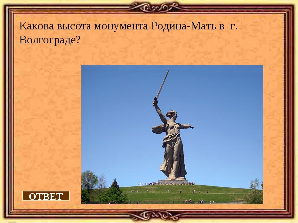 Какова высота монумента Родина-Мать в г. Волгограде? ОТВЕТ