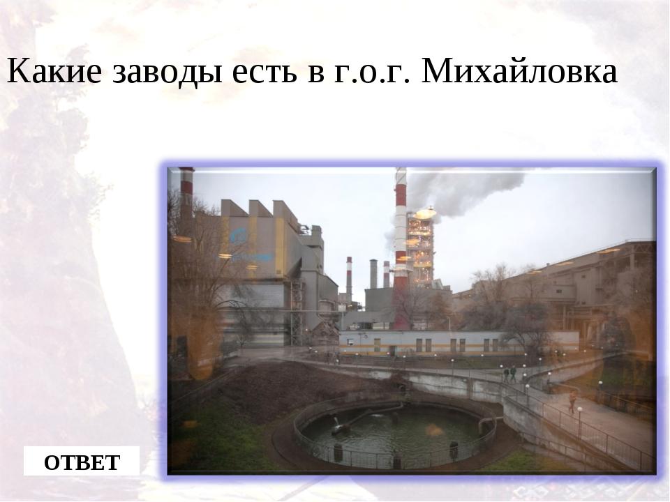 Какие заводы есть в г.о.г. Михайловка ОТВЕТ