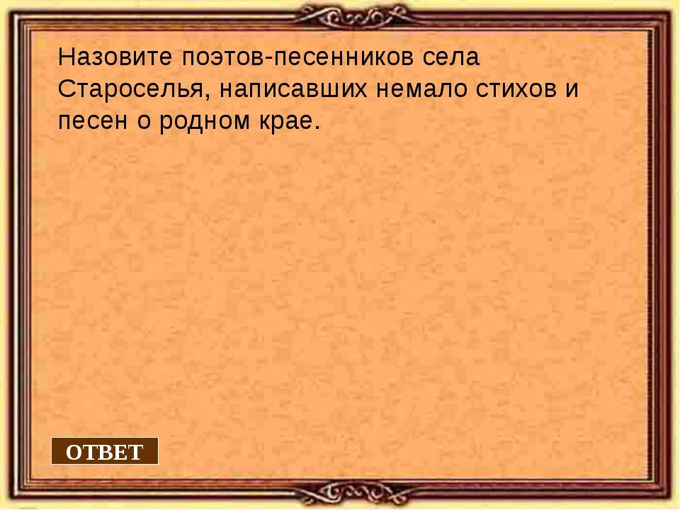 Назовите поэтов-песенников села Староселья, написавших немало стихов и песен...
