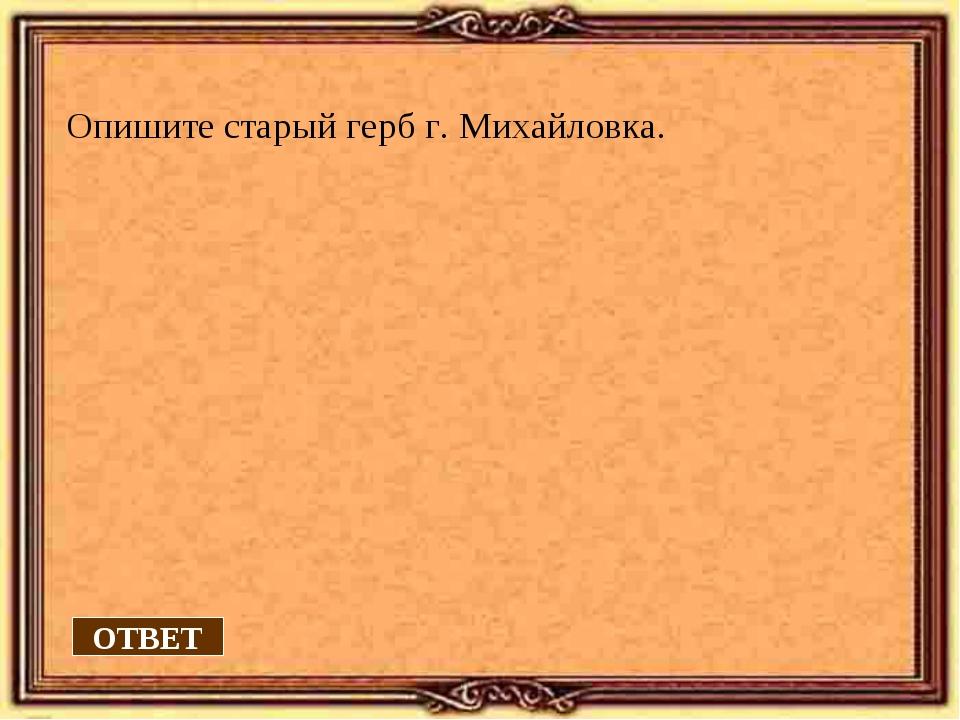Опишите старый герб г. Михайловка. ОТВЕТ