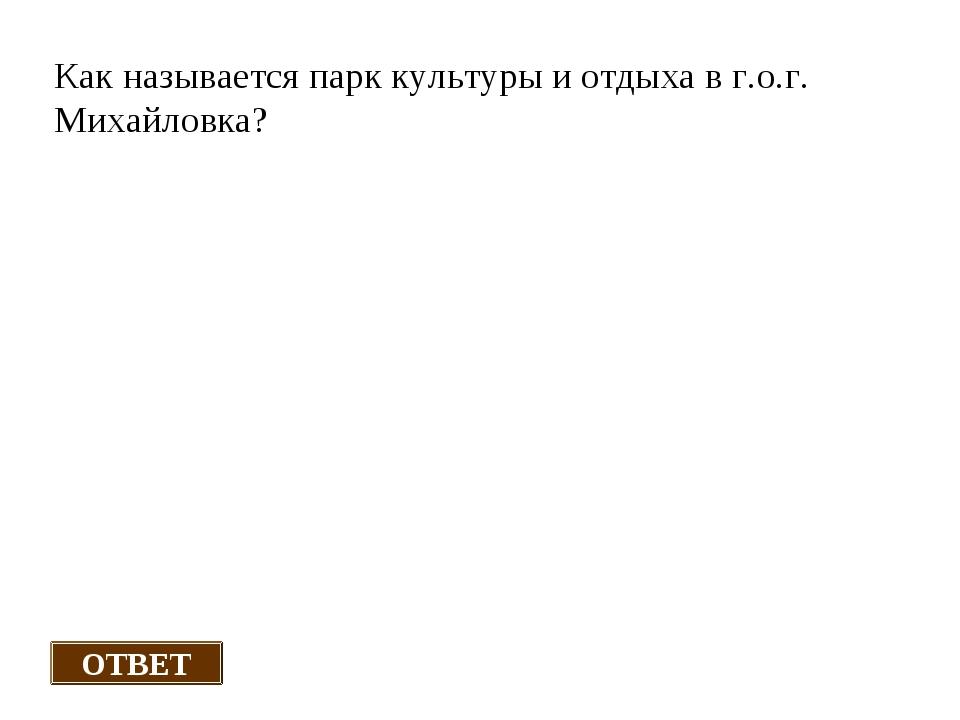 Как называется парк культуры и отдыха в г.о.г. Михайловка? ОТВЕТ