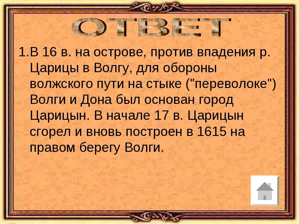 В 16 в. на острове, против впадения р. Царицы в Волгу, для обороны волжского...