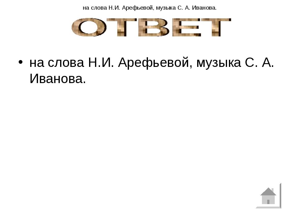 на слова Н.И. Арефьевой, музыка С. А. Иванова. на слова Н.И. Арефьевой, музык...