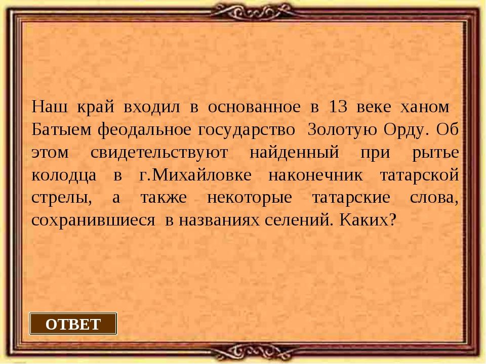 ОТВЕТ Наш край входил в основанное в 13 веке ханом Батыем феодальное государс...