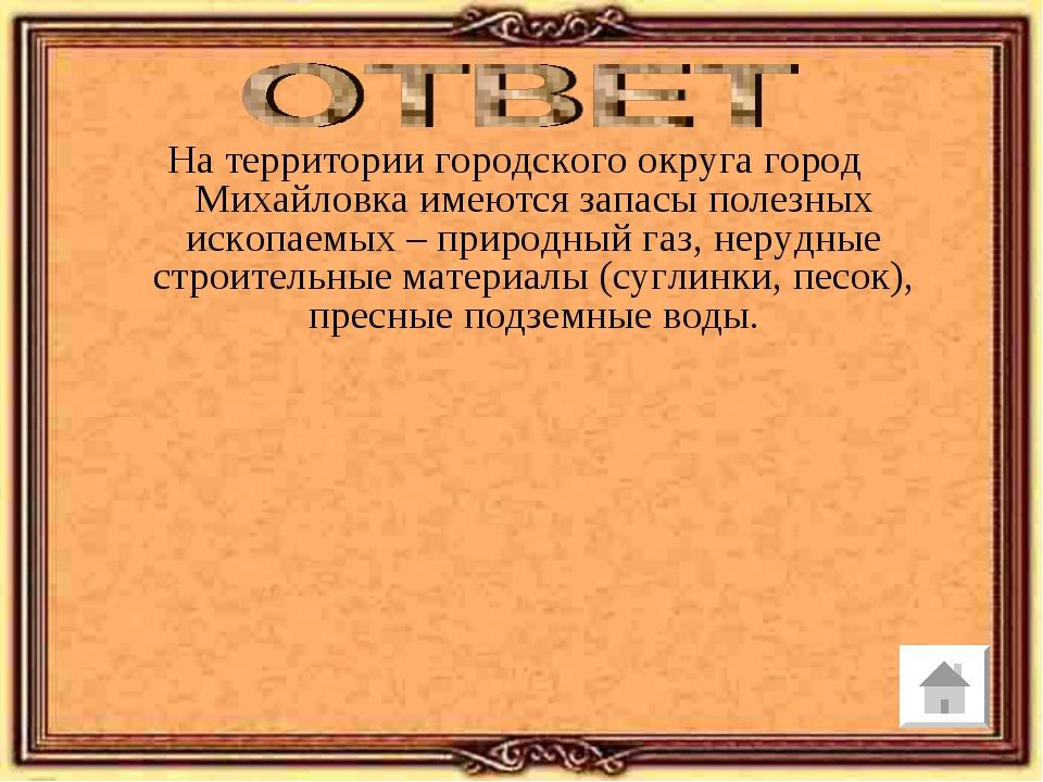На территории городского округа город Михайловка имеются запасы полезных иско...