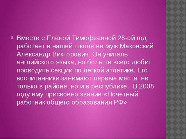 Вместе с Еленой Тимофеевной 28-ой год работает в нашей школе ее муж Маковски...