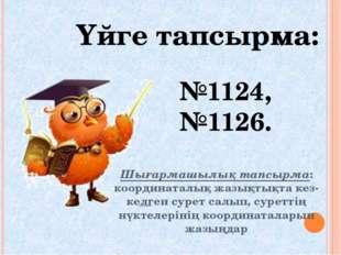 Үйге тапсырма: №1124, №1126. Шығармашылық тапсырма: координаталық жазықтықта