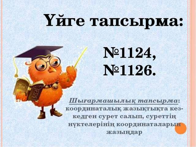 Үйге тапсырма: №1124, №1126. Шығармашылық тапсырма: координаталық жазықтықта...