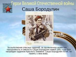 Саша Бородулин За выполнение опасных заданий, за проявленное мужество, находч