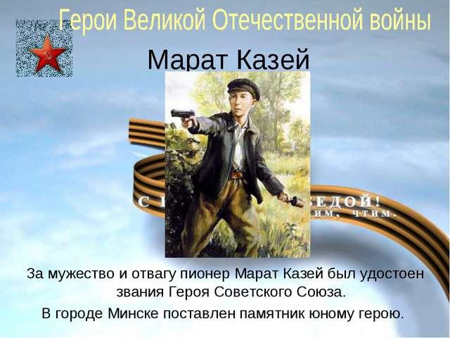 Марат Казей За мужество и отвагу пионер Марат Казей был удостоен звания Героя...