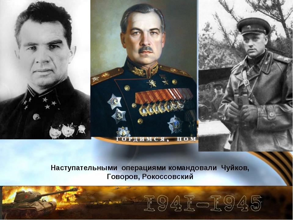 Наступательными операциями командовали Чуйков, Говоров, Рокоссовский