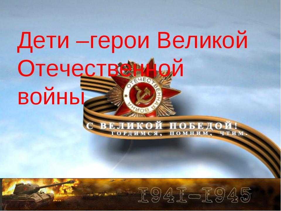 Дети –герои Великой Отечественной войны